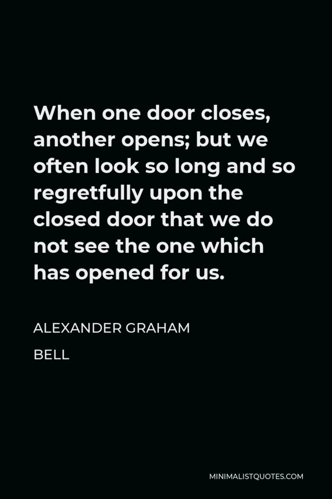 Alexander Graham Bell Quote - When one door closes, another opens; but we often look so long and so regretfully upon the closed door that we do not see the one which has opened for us.