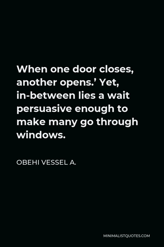 Obehi Vessel A. Quote - When one door closes, another opens.' Yet, in-between lies a wait persuasive enough to make many go through windows.