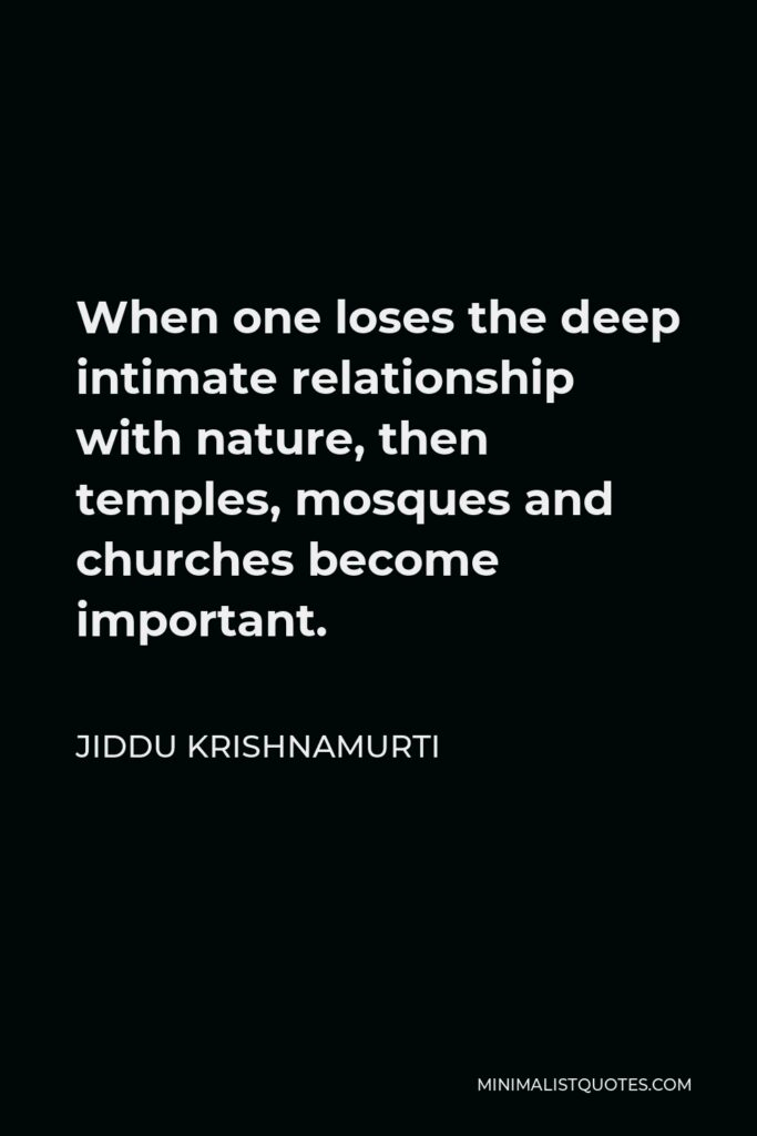 Jiddu Krishnamurti Quote - When one loses the deep intimate relationship with nature, then temples, mosques and churches become important.
