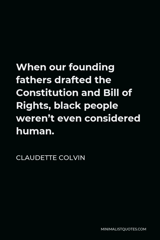 Claudette Colvin Quote - When our founding fathers drafted the Constitution and Bill of Rights, black people weren't even considered human.