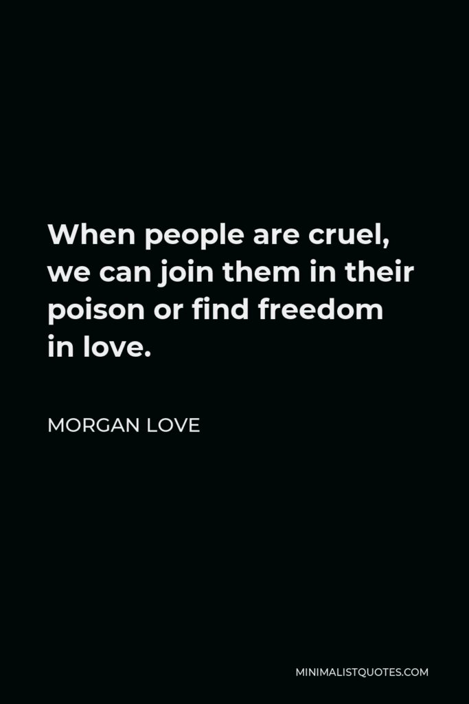 Morgan Love Quote - When people are cruel, we can join them in their poison or find freedom in love.