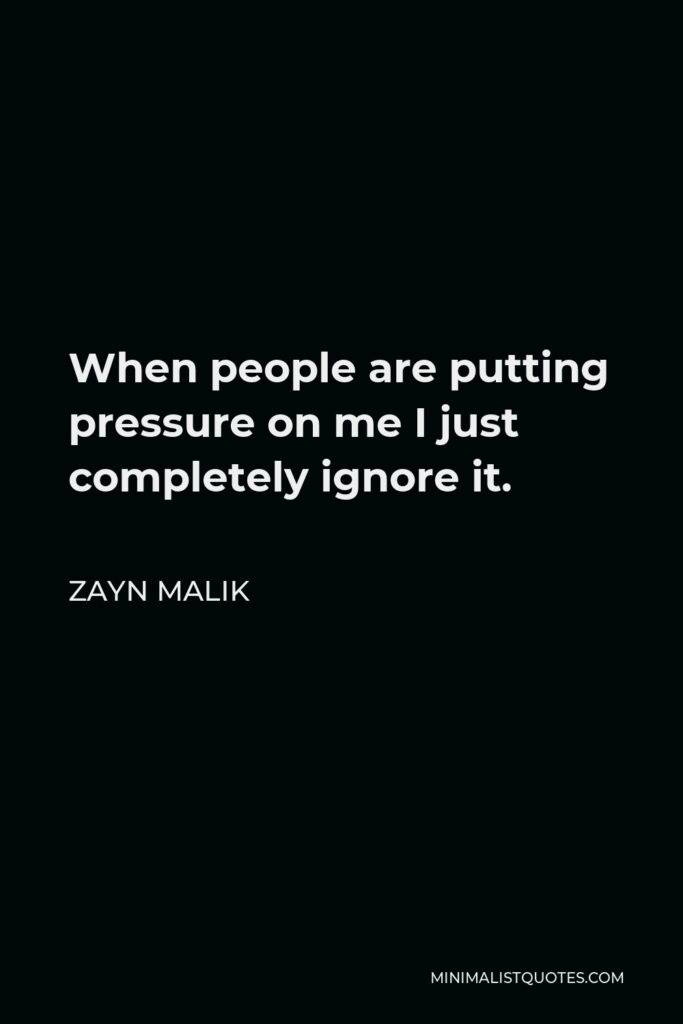 Zayn Malik Quote - When people are putting pressure on me I just completely ignore it.