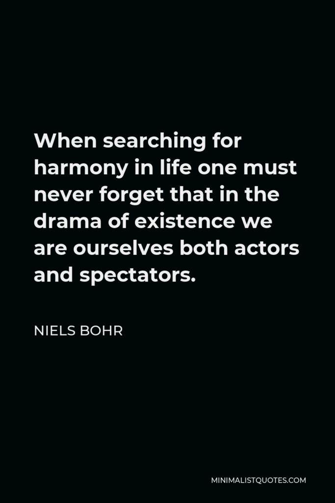 Niels Bohr Quote - When searching for harmony in life one must never forget that in the drama of existence we are ourselves both actors and spectators.