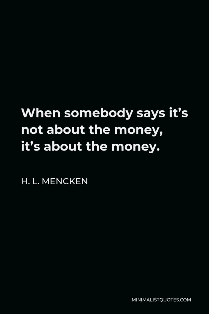 H. L. Mencken Quote - When somebody says it's not about the money, it's about the money.
