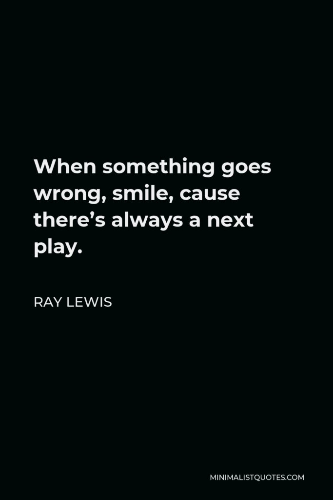 Ray Lewis Quote - When something goes wrong, smile, cause there's always a next play.