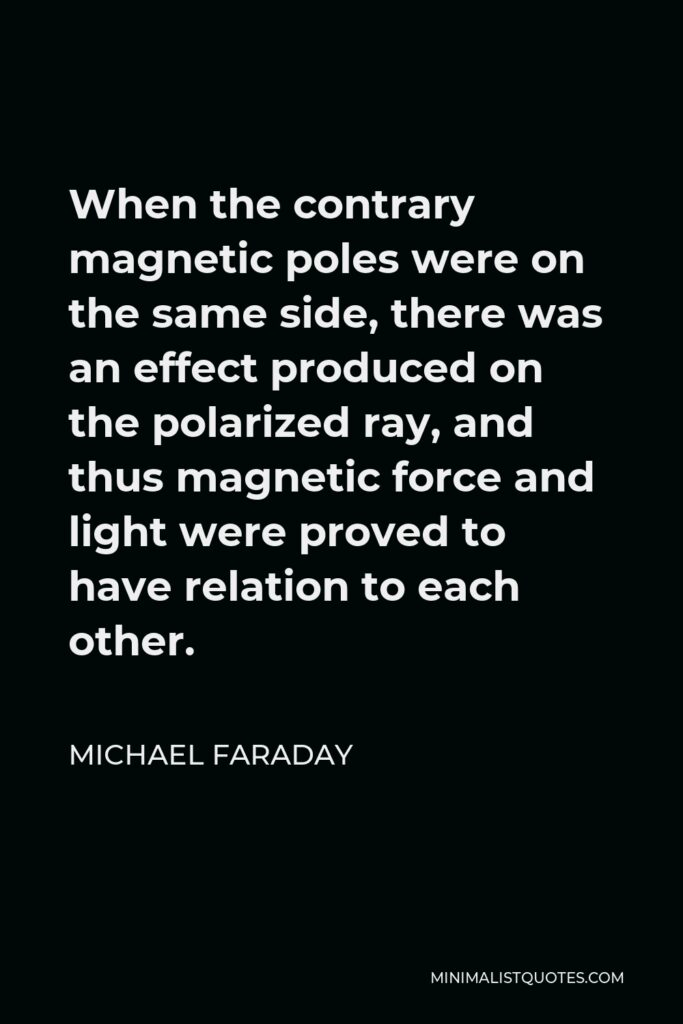 Michael Faraday Quote - When the contrary magnetic poles were on the same side, there was an effect produced on the polarized ray, and thus magnetic force and light were proved to have relation to each other.