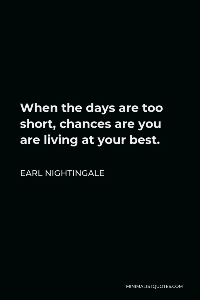Earl Nightingale Quote - When the days are too short, chances are you are living at your best.