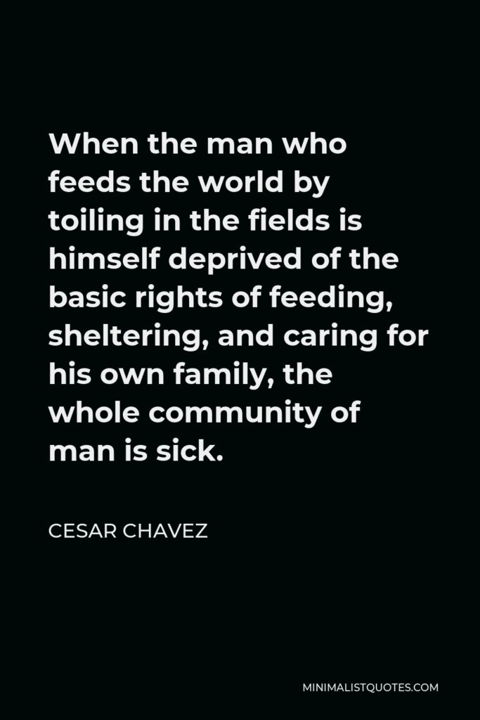 Cesar Chavez Quote - When the man who feeds the world by toiling in the fields is himself deprived of the basic rights of feeding, sheltering, and caring for his own family, the whole community of man is sick.