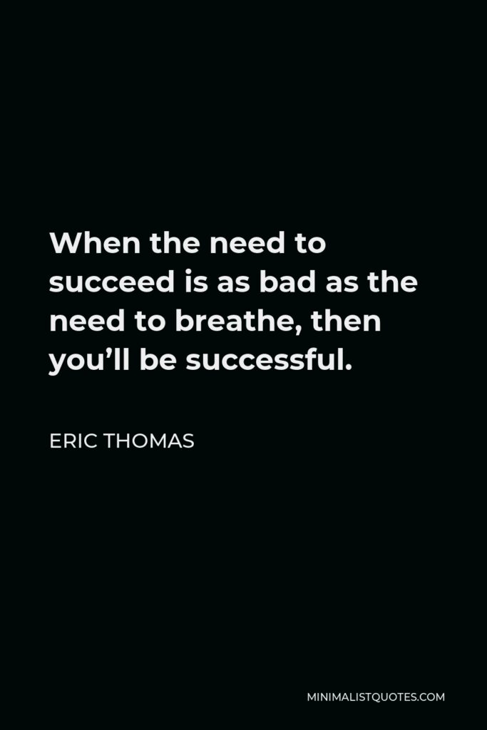 Eric Thomas Quote - When the need to succeed is as bad as the need to breathe, then you'll be successful.