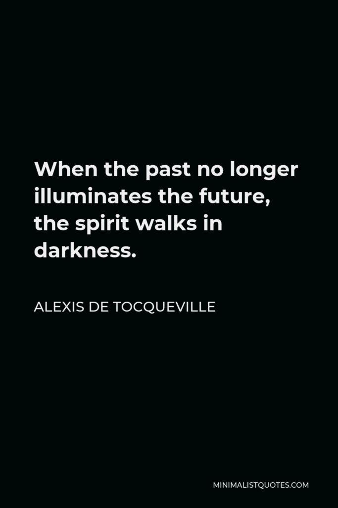 Alexis de Tocqueville Quote - When the past no longer illuminates the future, the spirit walks in darkness.