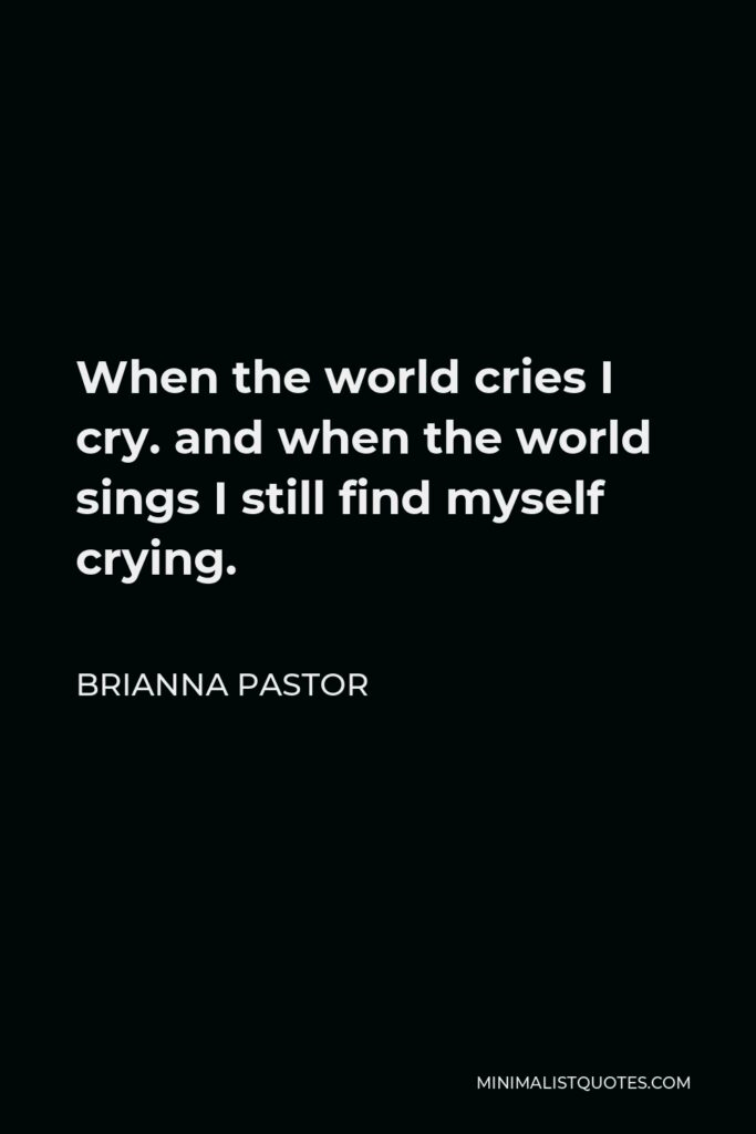 Brianna Pastor Quote - When the world cries I cry. and when the world sings I still find myself crying.