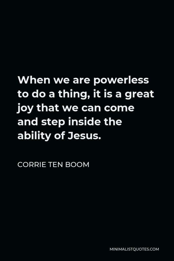 Corrie ten Boom Quote - When we are powerless to do a thing, it is a great joy that we can come and step inside the ability of Jesus.