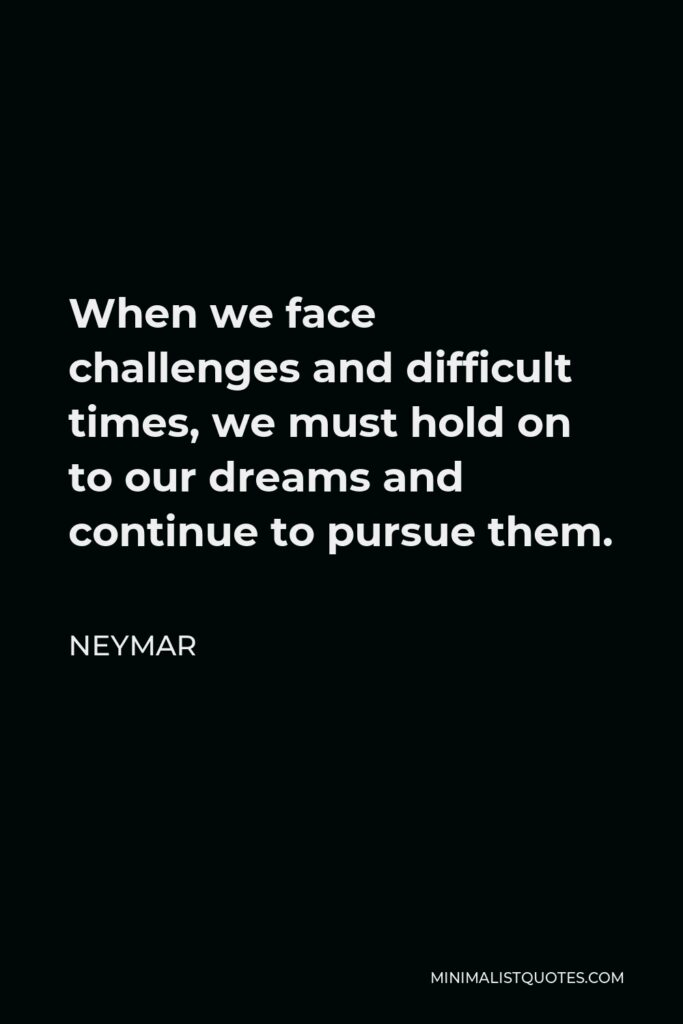 Neymar Quote - When we face challenges and difficult times, we must hold on to our dreams and continue to pursue them.