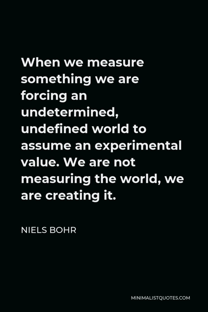 Niels Bohr Quote - When we measure something we are forcing an undetermined, undefined world to assume an experimental value. We are not measuring the world, we are creating it.
