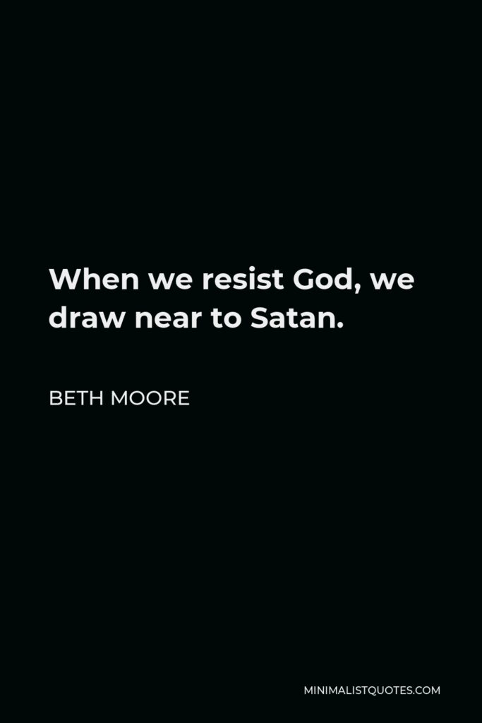 Beth Moore Quote - When we resist God, we draw near to Satan.