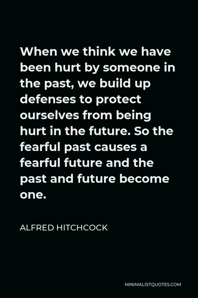 Alfred Hitchcock Quote - When we think we have been hurt by someone in the past, we build up defenses to protect ourselves from being hurt in the future. So the fearful past causes a fearful future and the past and future become one.
