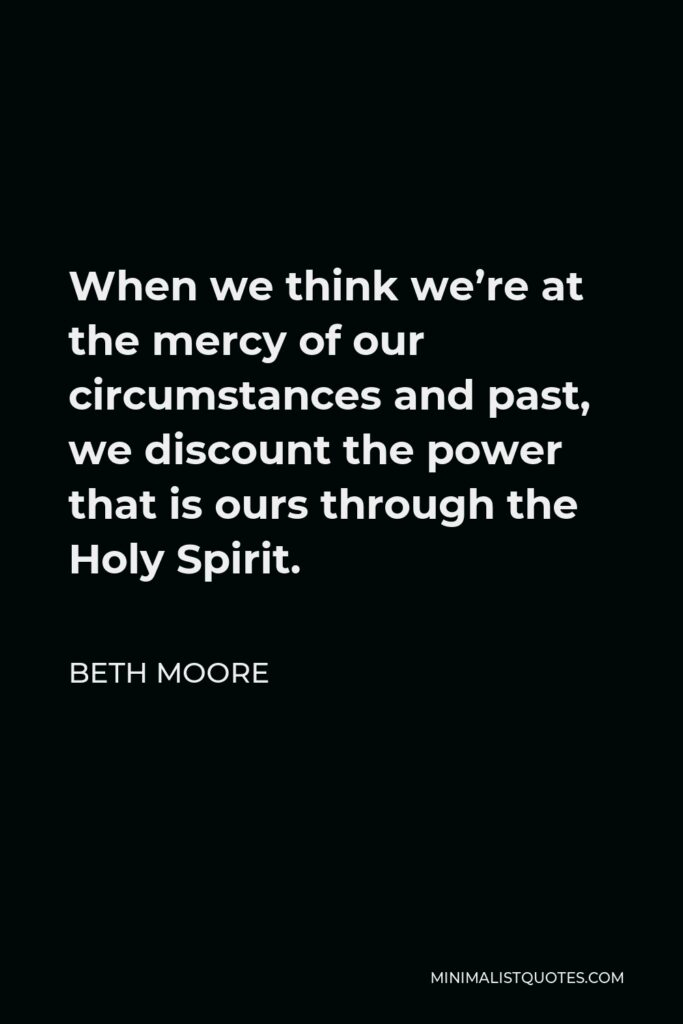 Beth Moore Quote - When we think we're at the mercy of our circumstances and past, we discount the power that is ours through the Holy Spirit.