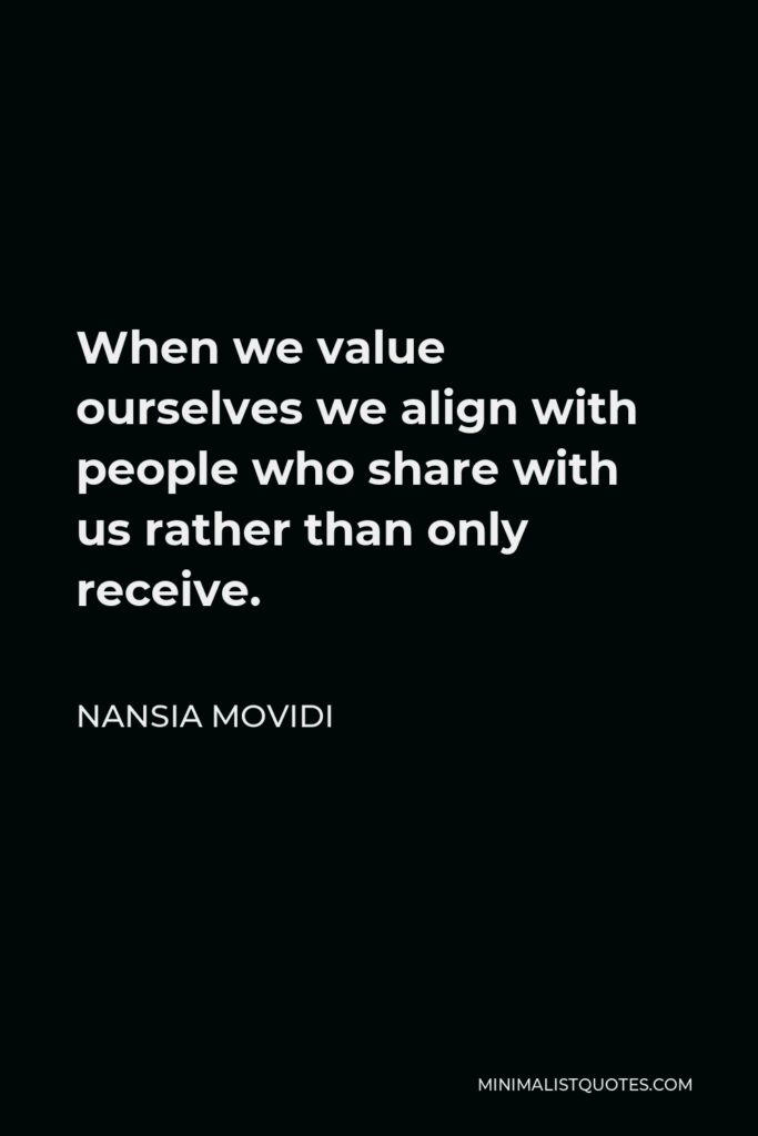 Nansia Movidi Quote - When we value ourselves we align with people who share with us rather than only receive.