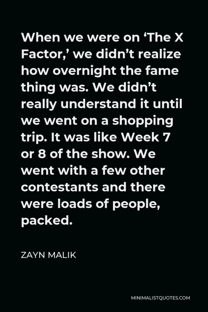 Zayn Malik Quote - When we were on 'The X Factor,' we didn't realize how overnight the fame thing was. We didn't really understand it until we went on a shopping trip. It was like Week 7 or 8 of the show. We went with a few other contestants and there were loads of people, packed.