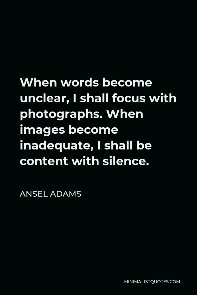 Ansel Adams Quote - When words become unclear, I shall focus with photographs. When images become inadequate, I shall be content with silence.