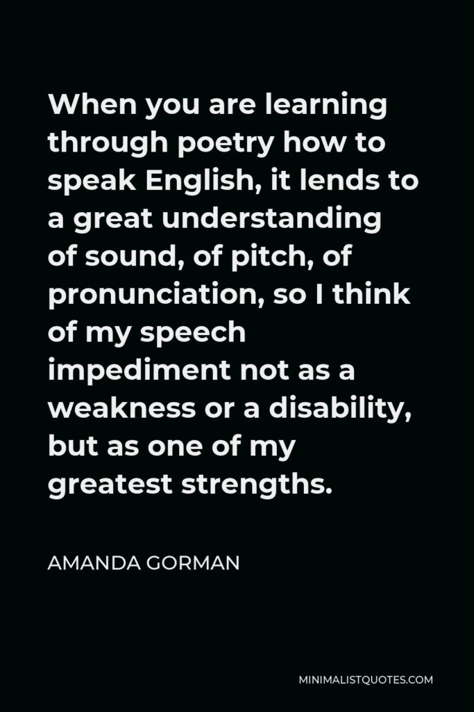 Amanda Gorman Quote - When you are learning through poetry how to speak English, it lends to a great understanding of sound, of pitch, of pronunciation, so I think of my speech impediment not as a weakness or a disability, but as one of my greatest strengths.