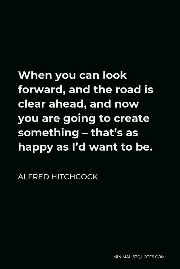 Alfred Hitchcock Quote - When you can look forward, and the road is clear ahead, and now you are going to create something – that's as happy as I'd want to be.