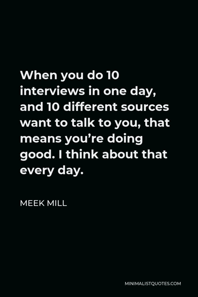 Meek Mill Quote - When you do 10 interviews in one day, and 10 different sources want to talk to you, that means you're doing good. I think about that every day.