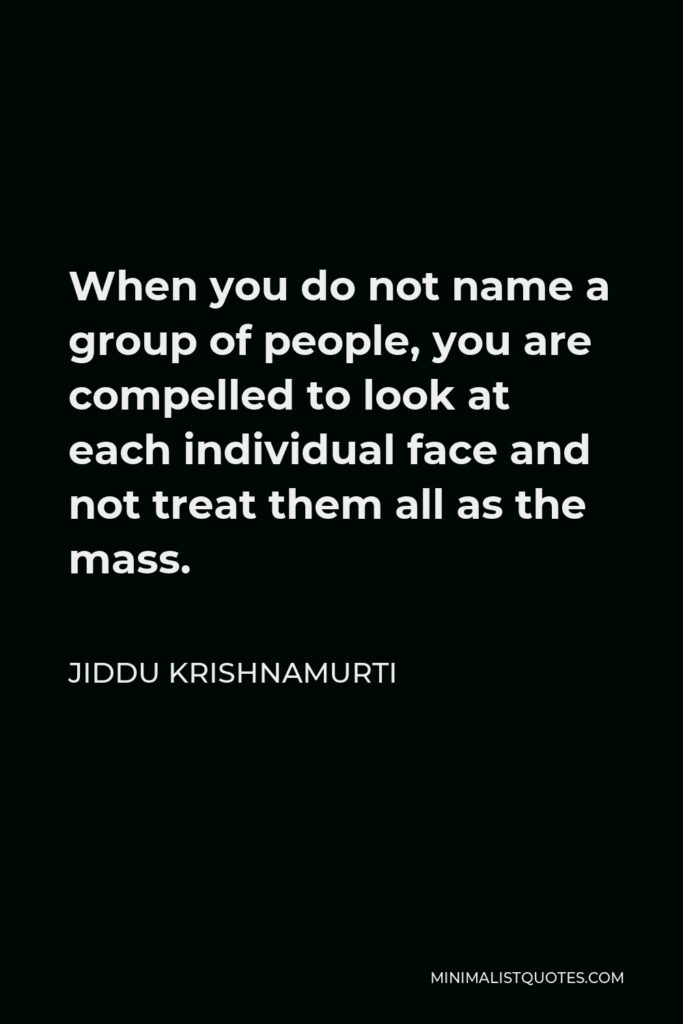 Jiddu Krishnamurti Quote - When you do not name a group of people, you are compelled to look at each individual face and not treat them all as the mass.