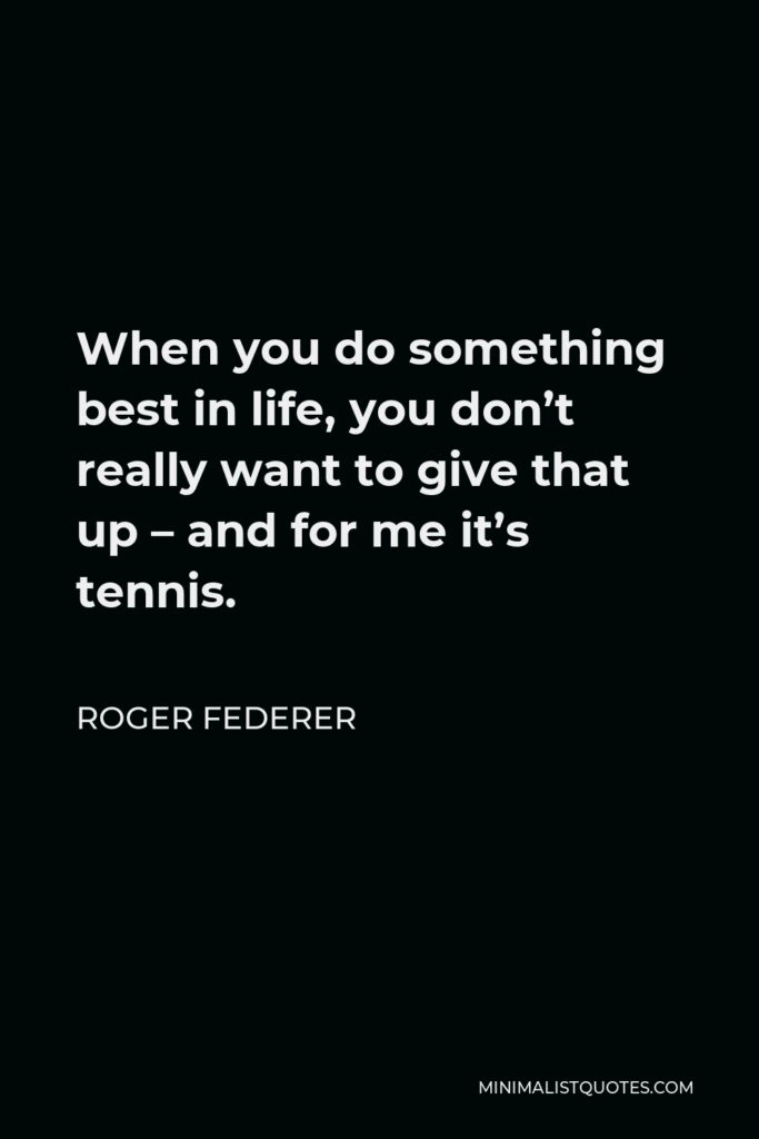 Roger Federer Quote - When you do something best in life, you don't really want to give that up – and for me it's tennis.