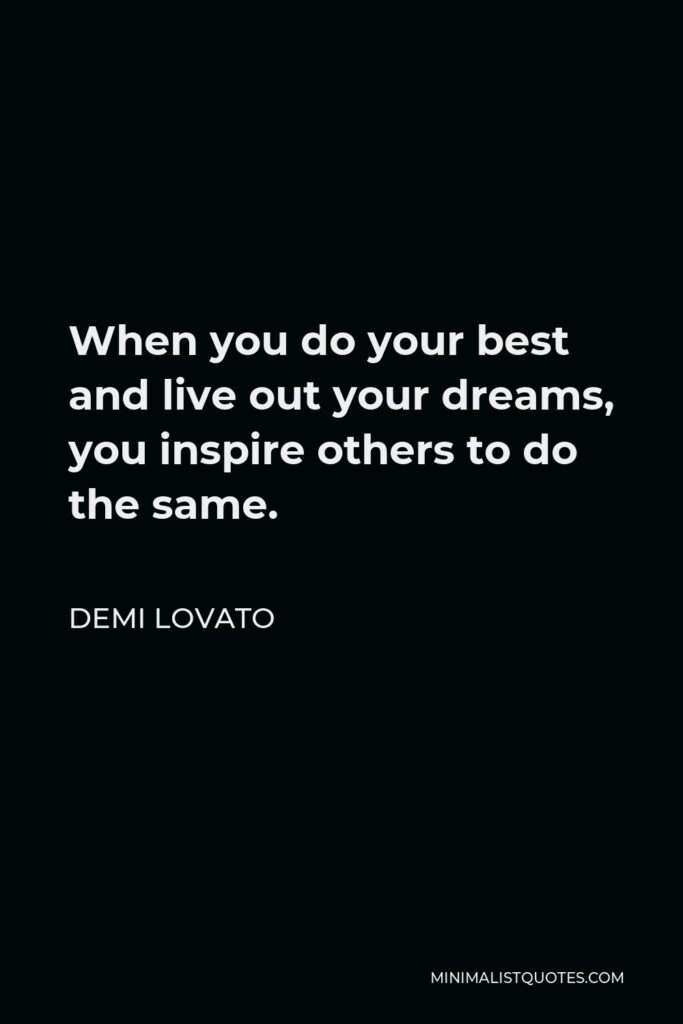 Demi Lovato Quote - When you do your best and live out your dreams, you inspire others to do the same.