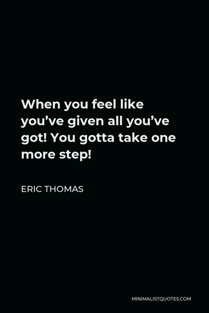 Eric Thomas Quote - When you feel like you've given all you've got! You gotta take one more step!