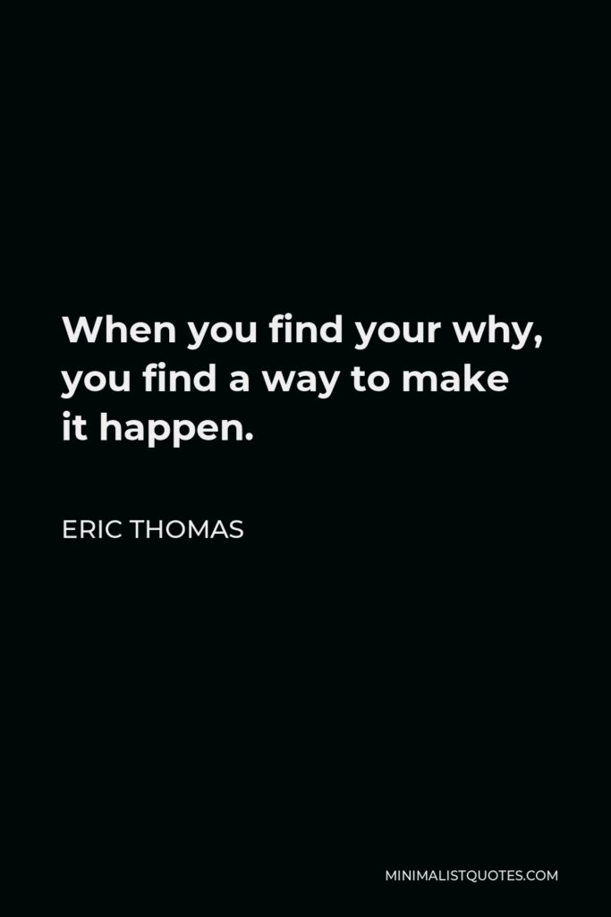 Eric Thomas Quote - When you find your why, you find a way to make it happen.
