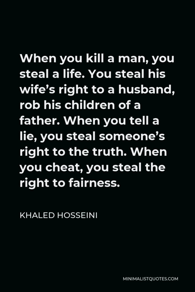 Khaled Hosseini Quote - When you kill a man, you steal a life. You steal his wife's right to a husband, rob his children of a father. When you tell a lie, you steal someone's right to the truth. When you cheat, you steal the right to fairness.