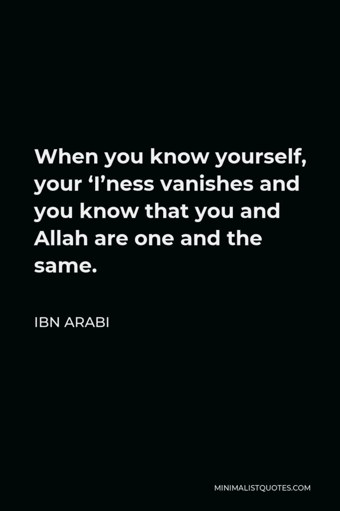 Ibn Arabi Quote - When you know yourself, your 'I'ness vanishes and you know that you and Allah are one and the same.