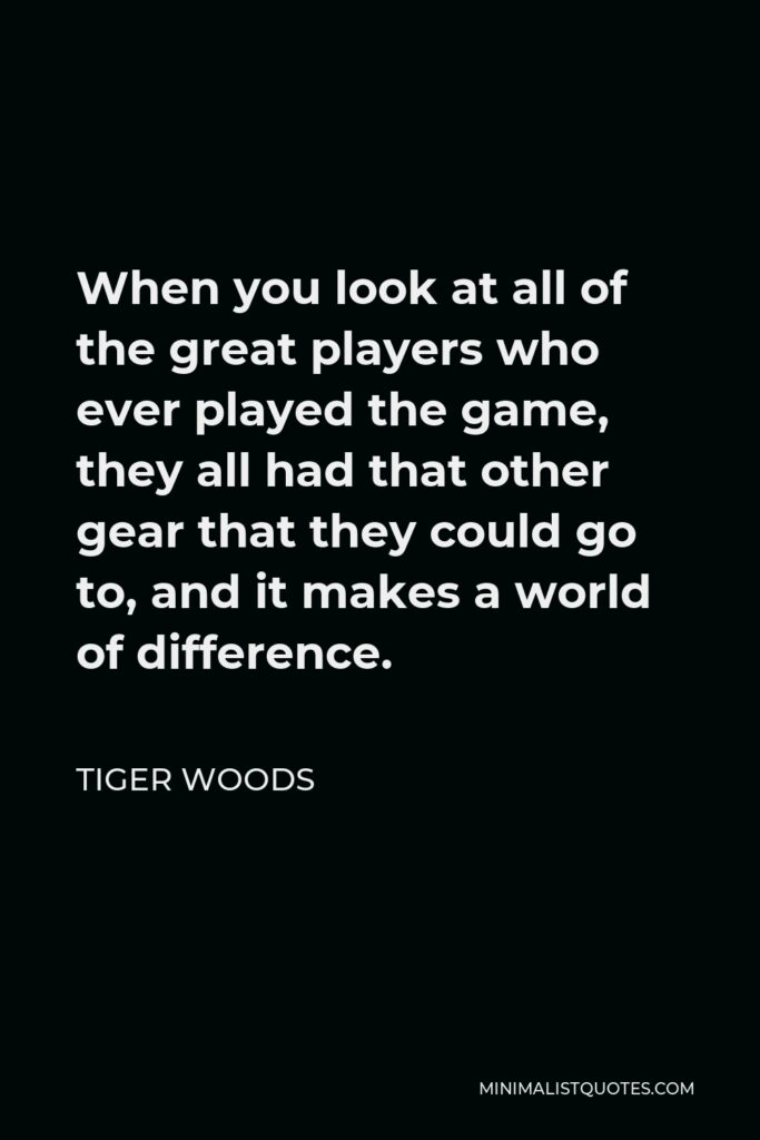 Tiger Woods Quote - When you look at all of the great players who ever played the game, they all had that other gear that they could go to, and it makes a world of difference.