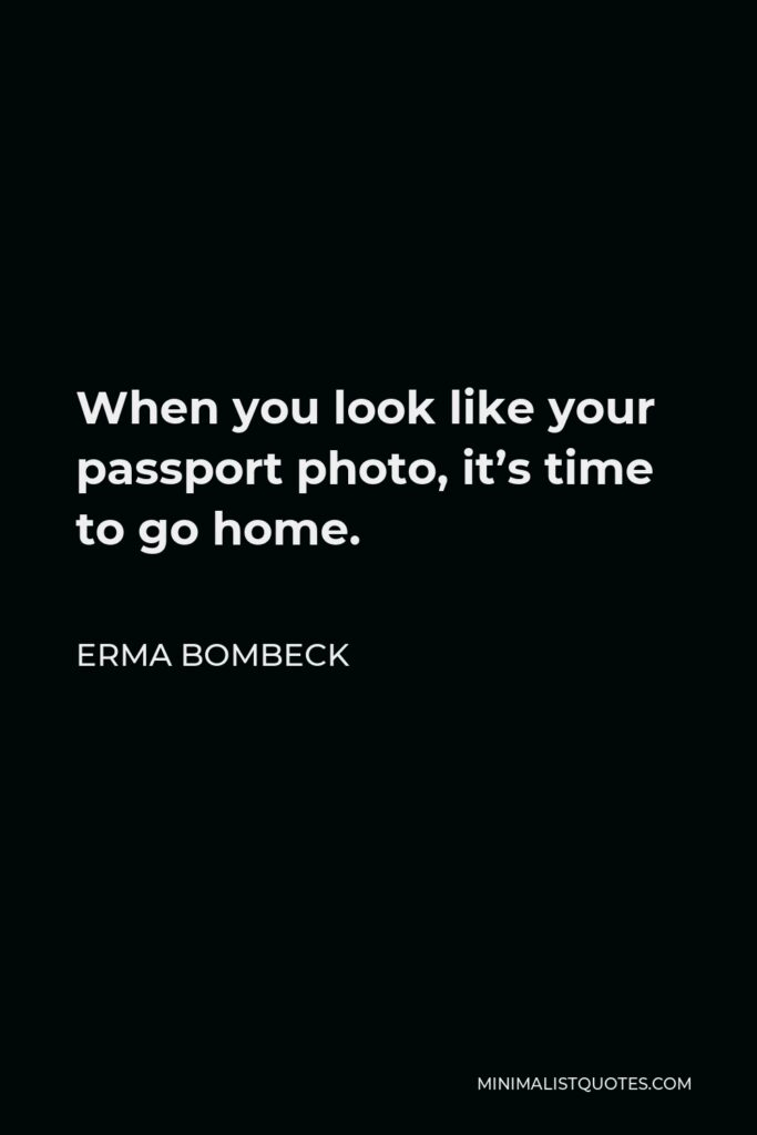 Erma Bombeck Quote - When you look like your passport photo, it's time to go home.