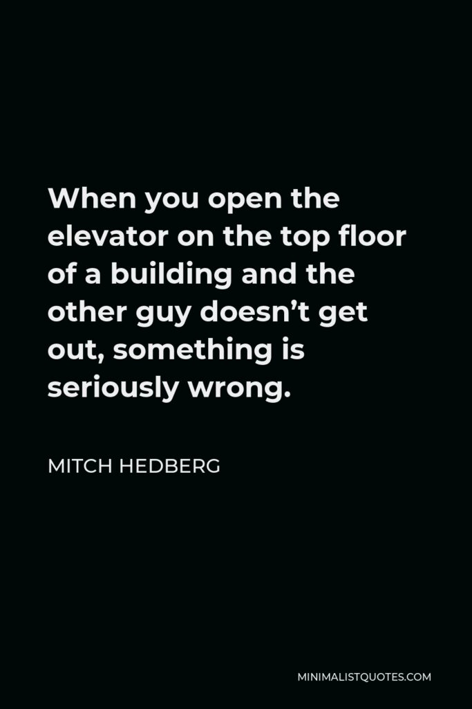 Mitch Hedberg Quote - When you open the elevator on the top floor of a building and the other guy doesn't get out, something is seriously wrong.