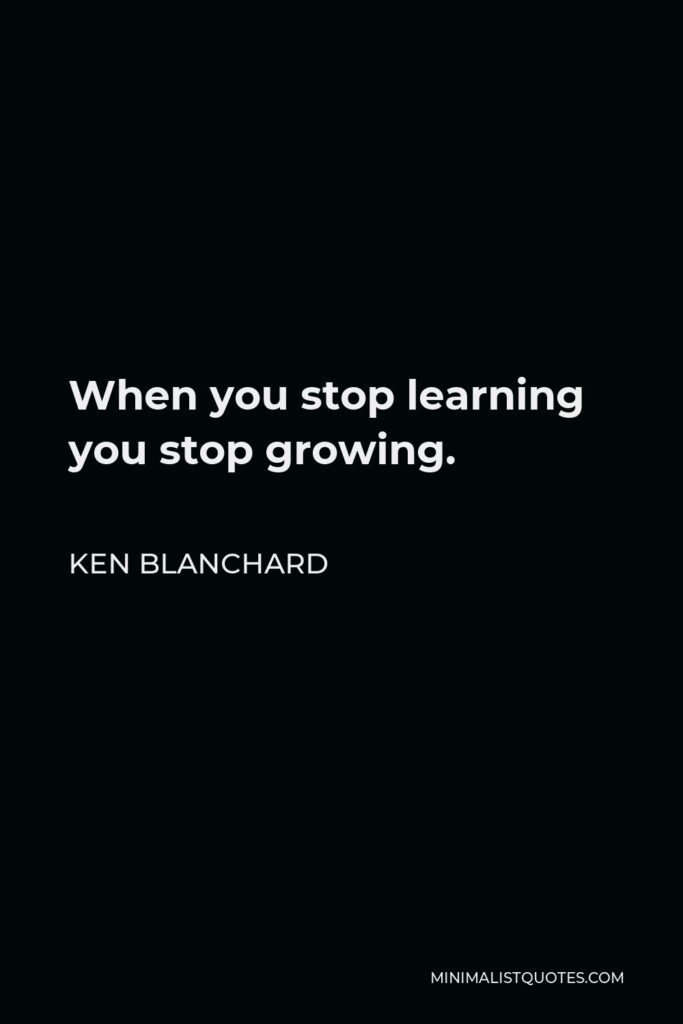 Ken Blanchard Quote - When you stop learning you stop growing.