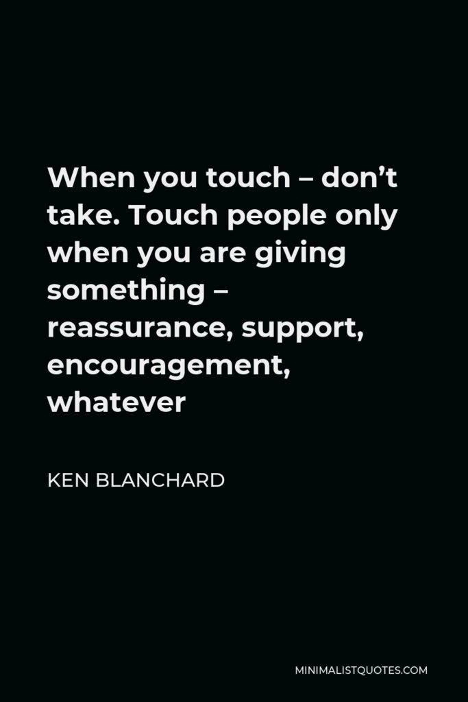 Ken Blanchard Quote - When you touch – don't take. Touch people only when you are giving something – reassurance, support, encouragement, whatever