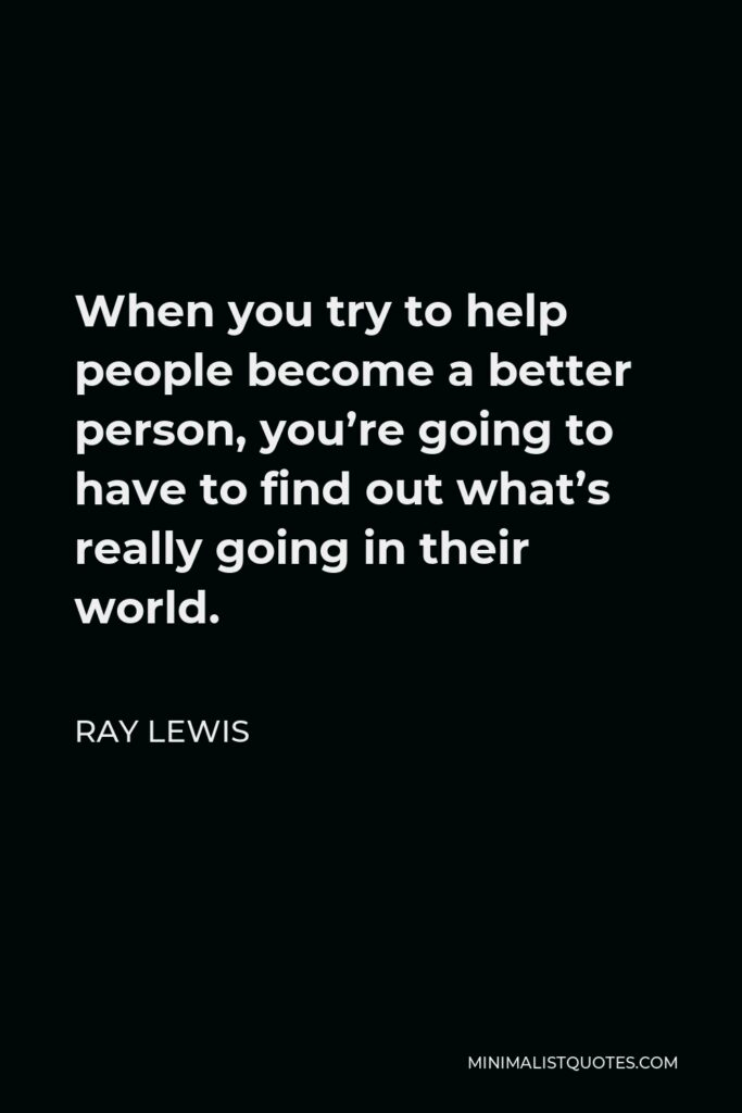 Ray Lewis Quote - When you try to help people become a better person, you're going to have to find out what's really going in their world.