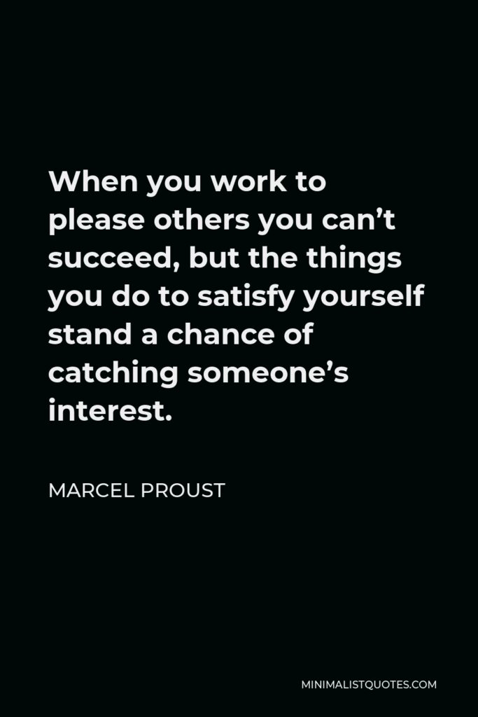Marcel Proust Quote - When you work to please others you can't succeed, but the things you do to satisfy yourself stand a chance of catching someone's interest.
