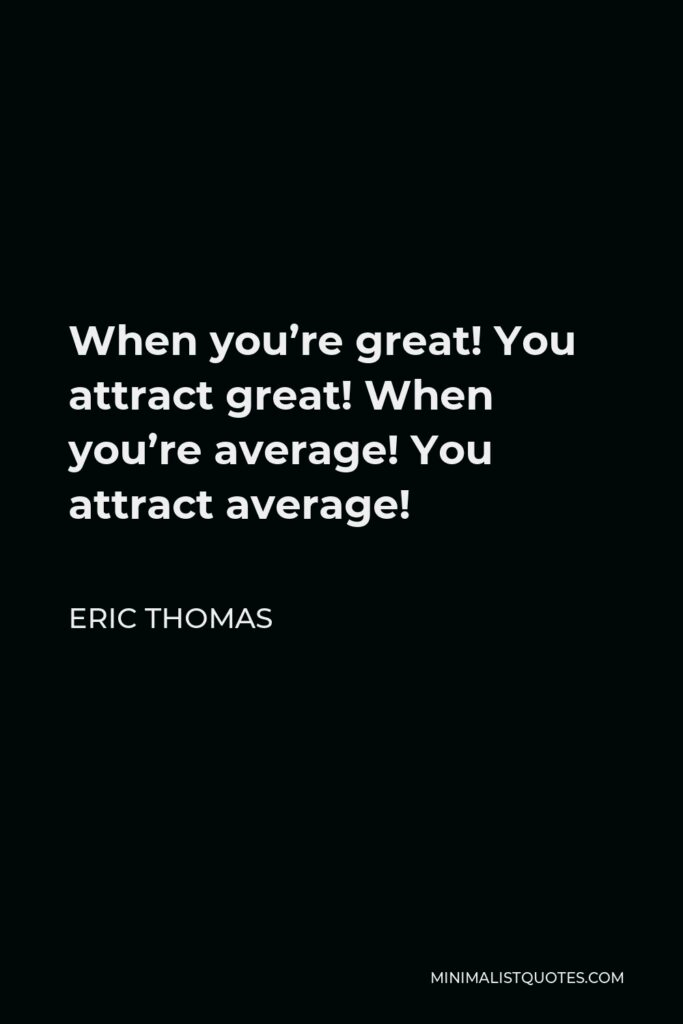 Eric Thomas Quote - When you're great! You attract great! When you're average! You attract average!