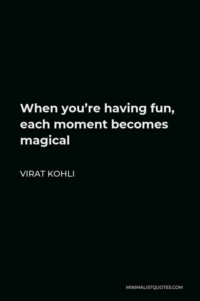 Virat Kohli Quote - When you're having fun, each moment becomes magical
