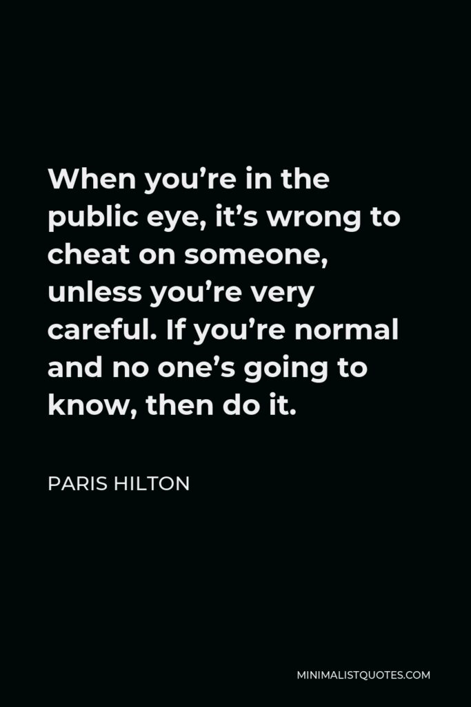 Paris Hilton Quote - When you're in the public eye, it's wrong to cheat on someone, unless you're very careful. If you're normal and no one's going to know, then do it.