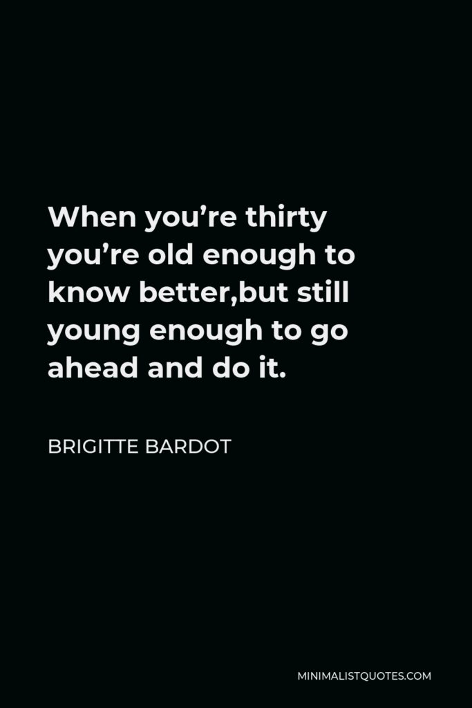 Brigitte Bardot Quote - When you're thirty you're old enough to know better,but still young enough to go ahead and do it.
