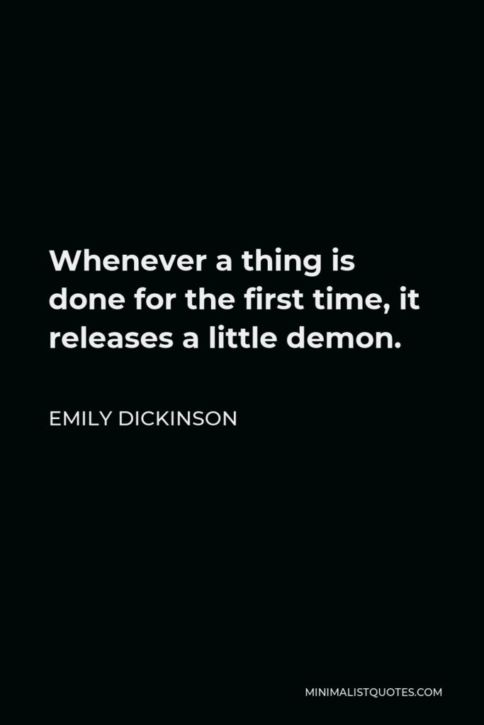 Emily Dickinson Quote - Whenever a thing is done for the first time, it releases a little demon.