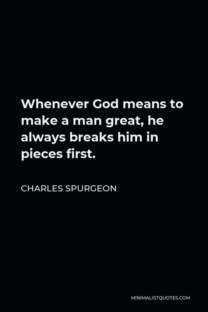 Charles Spurgeon Quote - Whenever God means to make a man great, he always breaks him in pieces first.