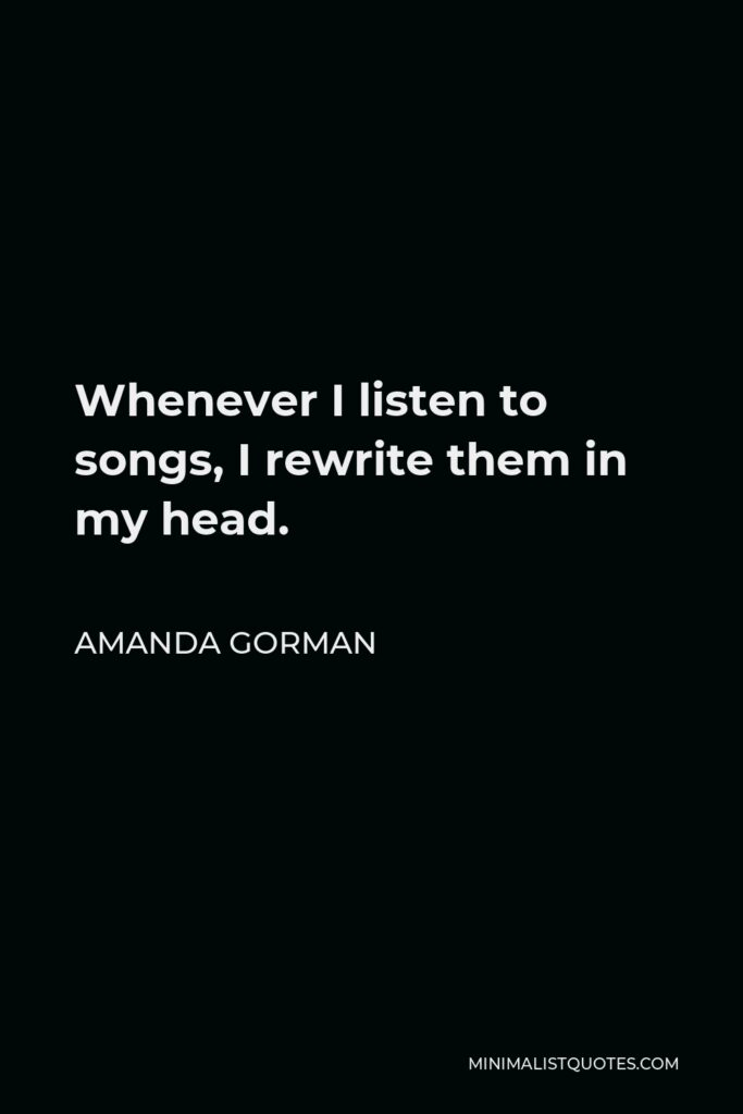 Amanda Gorman Quote - Whenever I listen to songs, I rewrite them in my head.