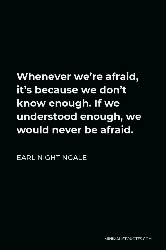 Earl Nightingale Quote - Whenever we're afraid, it's because we don't know enough. If we understood enough, we would never be afraid.