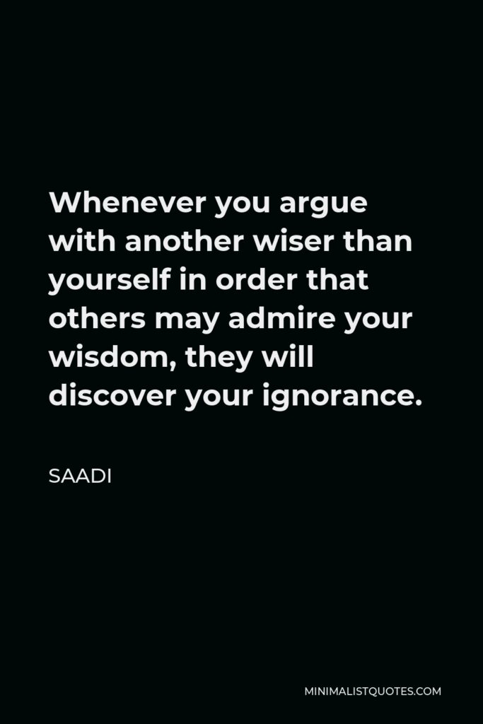 Saadi Quote - Whenever you argue with another wiser than yourself in order that others may admire your wisdom, they will discover your ignorance.